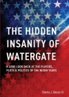 The Hidden Insanity of Watergate: A Long Look Back at the people, plots & politics of the Nixon Years Cover Image