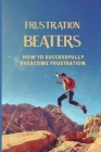 Frustration Beaters: How To Successfully Overcome Frustration: What Causes Frustration Cover Image
