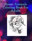 Stoner Animals Coloring Book For Adults: Reduce stress and anxiety by getting lost in the healing world of coloring. Cover Image