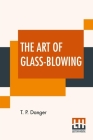 The Art Of Glass-Blowing: Or Plain Instructions For Making The Chemical And Philosophical Instruments Which Are Formed Of Glass Cover Image