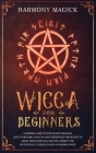Wicca for Beginners: A Starter Guide to Witchcraft Religion. How to Become a Wiccan and Understand the Secret of Magic, Spells, Rituals and Cover Image
