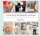 Vintage Wedding Style: More than 25 Simple Projects and Endless Inspiration for Designing Your Big Day Cover Image