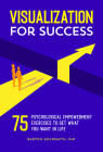 Visualization for Success: 75 Psychological Empowerment Exercises to Get What You Want in Life Cover Image