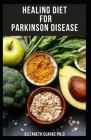 Healing Diet for Parkinson Disease: Delicious Recipes And Dietary Guide For Managing, Preventing, Healing and Treating Parkinson's Disease Cover Image