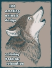 100 amazing animals design coloring book for relaxation: An Adult Coloring Book with Lions, Elephants, Owls, Horses, Dogs, Cats, and Many More! (Anima Cover Image