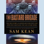 The Bastard Brigade: The True Story of the Renegade Scientists and Spies Who Sabotaged the Nazi Atomic Bomb Cover Image