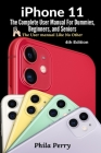 iPhone 11: The Complete User Manual For Dummies, Beginners, and Seniors (The User Manual like No Other) Cover Image