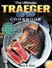 The Ultimate Traeger Grill Cookbook: Delicious Guaranteed, Family-Approved Recipes to Master the Art of Grilling Cover Image