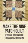 Make The Nine Patch Quilt: Explore A New Vision For Old Quilt Patterns: Patchwork Quilts Cover Image