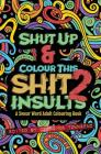 Shut Up & Colour This Shit 2: Insults: A Travel-Size Swear Word Adult Colouring Book Cover Image