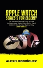 Apple Watch Series 5 for Elderly: The Ultimate Tips and Tricks on How to Master Your Apple Watch Series 5 and WatchOS 6 in the Best Optimal Way (2019 Cover Image