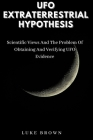 UFO Extraterrestrial Hypothesis: Scientific Views And The Problem Of Obtaining And Verifying UFO Evidence Cover Image