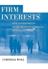 Firm Interests: How Governments Shape Business Lobbying on Global Trade (Cornell Studies in Political Economy) Cover Image