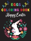 Happy Easter Eggs ABC Alphabet Coloring Book: A Cute ABC Letters Coloring Book to Create A to Z Color And Learn for Toddlers and Preschooler Kids! Cover Image