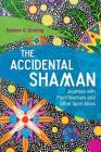 The Accidental Shaman: Journeys with Plant Teachers and Other Spirit Allies Cover Image
