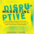 Disruptive Marketing Lib/E: What Growth Hackers, Data Punks, and Other Hybrid Thinkers Can Teach Us about Navigating the New Normal Cover Image
