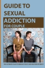 Guide To Sexual Addiction For Couple: The Ultimate Plan To Rebuild Trust And Restore Intimacy: Couples Recovering From Sex Addiction Cover Image