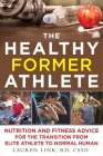 The Healthy Former Athlete: Nutrition and Fitness Advice for the Transition from Elite Athlete to Normal Human Cover Image
