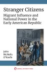 Stranger Citizens: Migrant Influence and National Power in the Early American Republic Cover Image