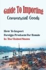 Guide To Importing Commercial Goods: How To Import Foreign Products For Resale In The United States: Disadvantage Of Importing Goods Into Usa Cover Image