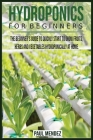 Hydroponics For BeginnerS: The Beginner's Guide to Quickly Start to Grow Fruits, Herbs And Vegetables Hydroponically at Home. Cover Image