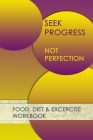 Seek Progress Not Perfection: Professional and Practical Food Diary and Fitness Tracker: Monitor Eating, Plan Meals, and Set Diet and Exercise Goals Cover Image