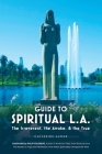 Guide to Spiritual L. A.: The Irreverent, the Awake, and the True: The Irreverent, the Awake, and the True Cover Image
