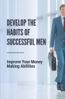 Develop The Habits Of Successful Men: Improve Your Money Making Abilities: Earning More Money Cover Image