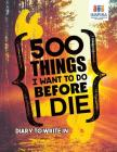 500 Things I Want to Do Before I Die - Diary to Write In Cover Image