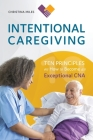 Intentional Caregiving: Ten Principles on How to Become an Exceptional CNA Cover Image