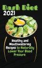 Dash Diet 2021: Healthy and Mouthwatering Recipes to Naturally Lower Your Blood Pressure Cover Image
