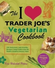 The I Love Trader Joe's Vegetarian Cookbook: 150 Delicious and Healthy Recipes Using Foods from the World's Greatest Grocery Store (Unofficial Trader Joe's Cookbooks) Cover Image