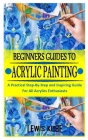 Beginners Guides to Acrylic Painting: A Practical Step-By-Step and Inspiring Guide For All Acrylics Enthusiasts Cover Image