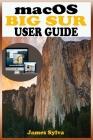 macOS Big Sur USER GUIDE: The Complete Instruction Manual To Operate And Install macOS 11 Software Like A Pro With Step By Step Practical Guide Cover Image