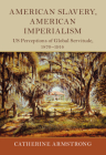 American Slavery, American Imperialism: Us Perceptions of Global Servitude, 1870-1914 (Slaveries Since Emancipation) Cover Image