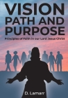 Vision, Path, and Purpose: Principles of Faith in our Lord Jesus Christ Cover Image