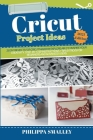 Cricut Project Ideas: 25 DIY Projects for Cricut Maker and Explore Air 2 to Inspire Your Creativity. Step-by-Step Instructions + Tips and Tr Cover Image