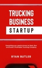 Trucking Business Startup: All You Need to Know to Start, Run, and Scale a Extremely Profitable Trucking Company Cover Image