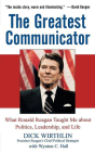 The Greatest Communicator: What Ronald Reagan Taught Me about Politics, Leadership, and Life Cover Image