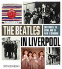 The Beatles in Liverpool: The Stories, the Scene, and the Path to Stardom Cover Image