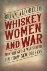 Whiskey, Women, and War: How the Great War Shaped Jim Crow New Orleans Cover Image