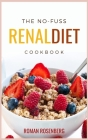 The No-Fuss Renal Diet Cookbook: Delicious, Tasty and Healthy Recipes to avoid Kidney Disease with the revolutionary Renal Diet. Start now to eat well Cover Image