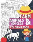 Farm Animals & Vehicles Coloring Book: Coloring Pages For Kids and Toddlers Who Love Farm Life with Farmers, Tractors, Stables, Cows, Horses, Pigs and Cover Image