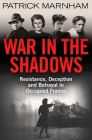 War in the Shadows: Resistance, Deception and Betrayal in Occupied France Cover Image