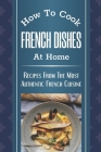 How To Cook French Dishes At Home: Recipes From The Most Authentic French Cuisine: Classic French Recipes Cover Image