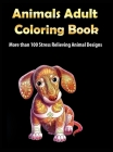 Animals Adult Coloring Book: More than 100 Stress Relieving Animal Design An Awesome Coloring Book for Adults Cover Image