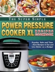 The Super Simple Power Pressure Cooker XL Recipes Cookbook: Popular, Safe and Time-Save Recipes to Eat and Live Better on a Budget Cover Image