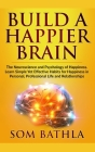 Build A Happier Brain: The Neuroscience and Psychology of Happiness. Learn Simple Yet Effective Habits for Happiness in Personal, Professiona Cover Image