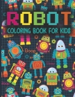 Robot Coloring Book for Kids: Cute Robots Coloring Book for Boys and Girls Ages 4-8 - Robot Activity Book for Toddlers Preschool Childrens - Gift fo Cover Image