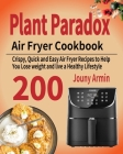 Plant Paradox Air Fryer Cookbook: 200 Crispy, Quick and Easy Air Fryer Recipes to Help You Lose weight and live a Healthy Lifestyle Cover Image